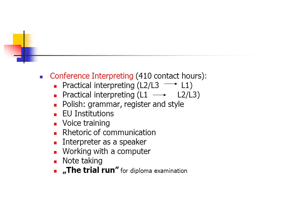 Conference Interpreting (410 contact hours): Practical interpreting (L2/L3 L1) Practical interpreting (L1 L2/L3) Polish: grammar, register and style EU Institutions Voice training Rhetoric of communication Interpreter as a speaker Working with a computer Note taking The trial run for diploma examination