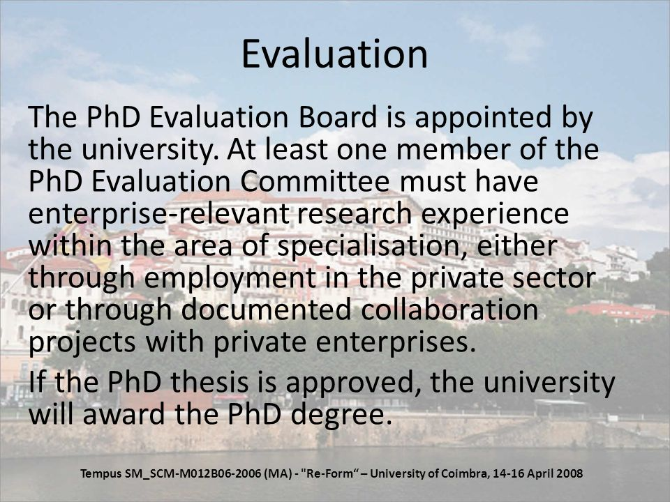 Evaluation The PhD Evaluation Board is appointed by the university.