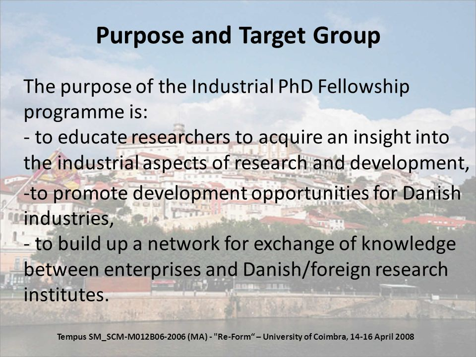 Purpose and Target Group The purpose of the Industrial PhD Fellowship programme is: - to educate researchers to acquire an insight into the industrial aspects of research and development, -to promote development opportunities for Danish industries, - to build up a network for exchange of knowledge between enterprises and Danish/foreign research institutes.