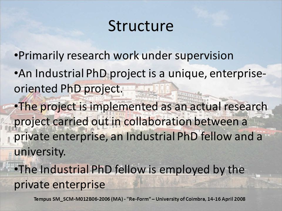 Structure Primarily research work under supervision An Industrial PhD project is a unique, enterprise- oriented PhD project.