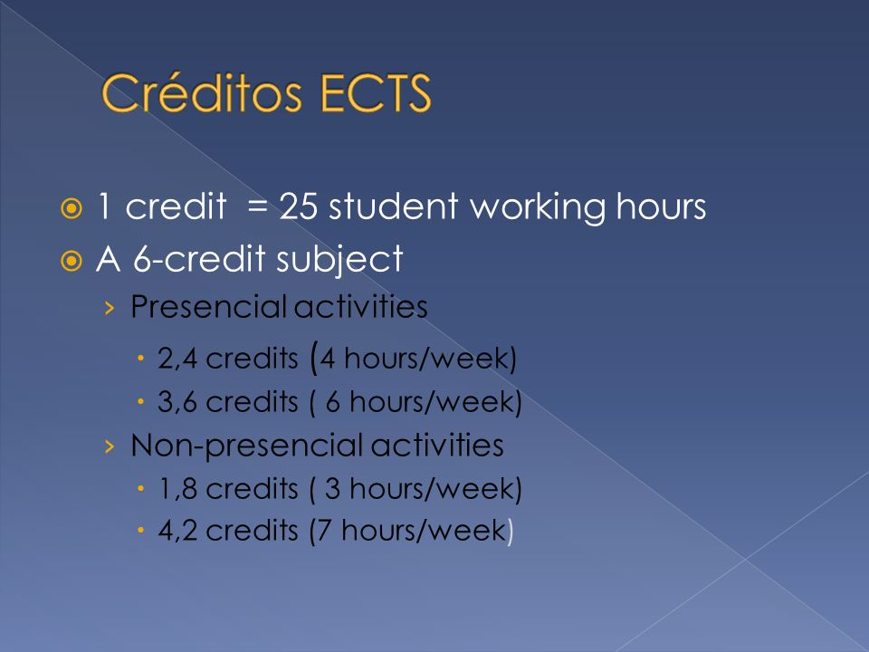 1 credit = 25 student working hours A 6-credit subject Presencial activities 2,4 credits ( 4 hours/week) 3,6 credits ( 6 hours/week) Non-presencial activities 1,8 credits ( 3 hours/week) 4,2 credits (7 hours/week)