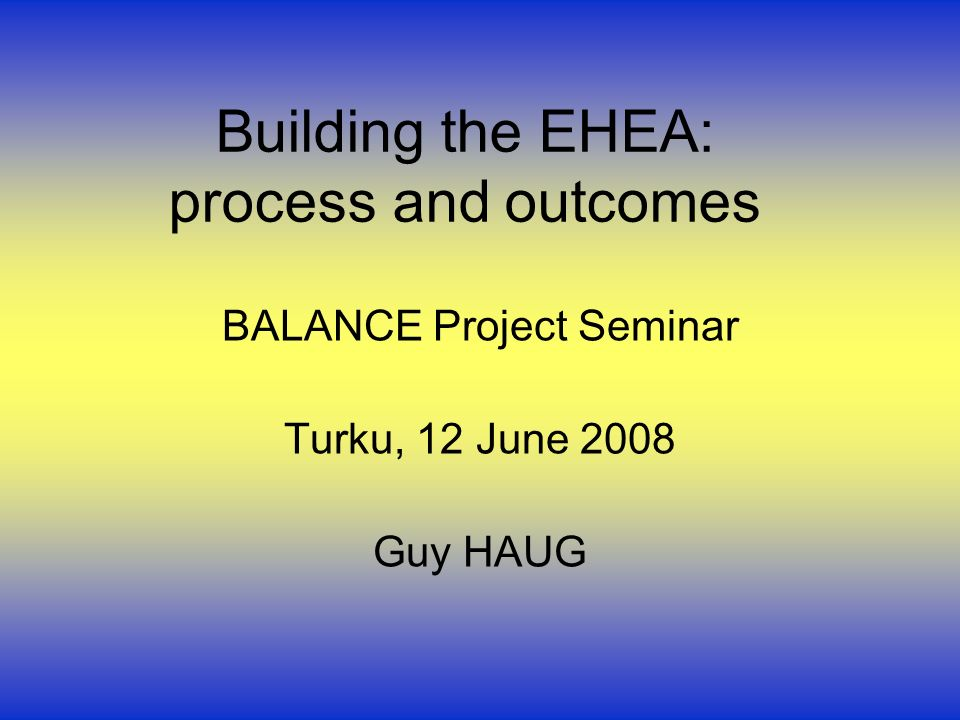 Building the EHEA: process and outcomes BALANCE Project Seminar Turku, 12 June 2008 Guy HAUG