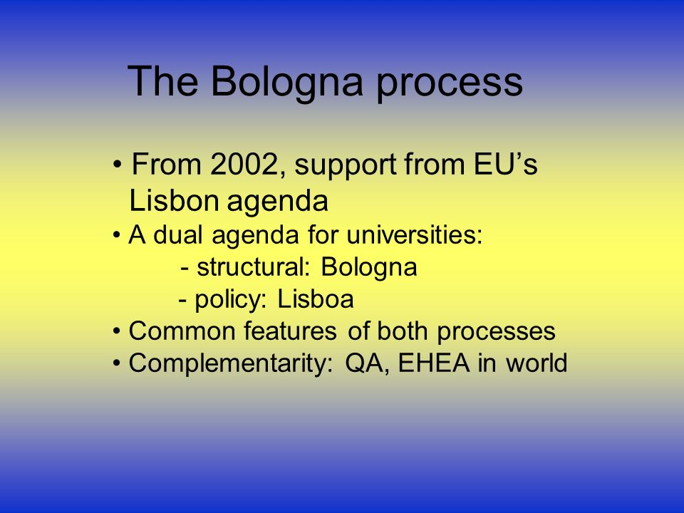 The Bologna process From 2002, support from EUs Lisbon agenda A dual agenda for universities: - structural: Bologna - policy: Lisboa Common features of both processes Complementarity: QA, EHEA in world