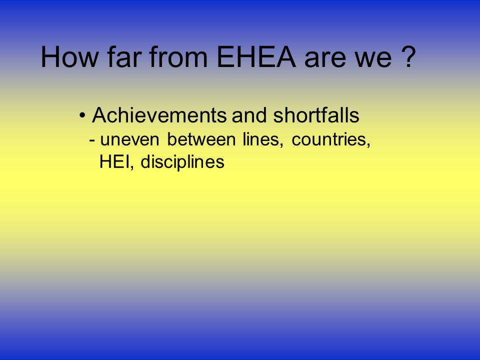 How far from EHEA are we ? Achievements and shortfalls - uneven between lines, countries, HEI, disciplines