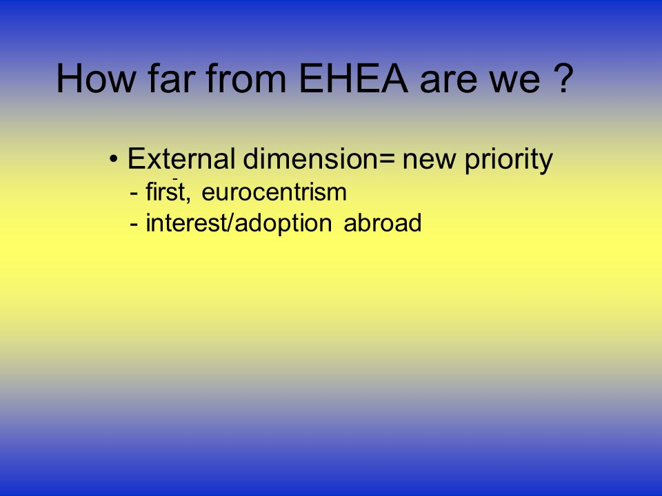 How far from EHEA are we ? External dimension= new priority - first, eurocentrism - interest/adoption abroad -