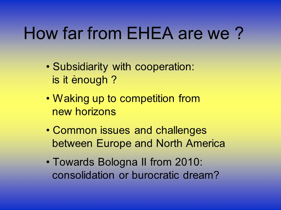How far from EHEA are we ? Subsidiarity with cooperation: is it enough ? Waking up to competition from new horizons Common issues and challenges betwe