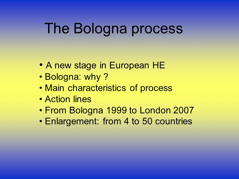 The Bologna process A new stage in European HE Bologna: why ? Main characteristics of process Action lines From Bologna 1999 to London 2007 Enlargemen
