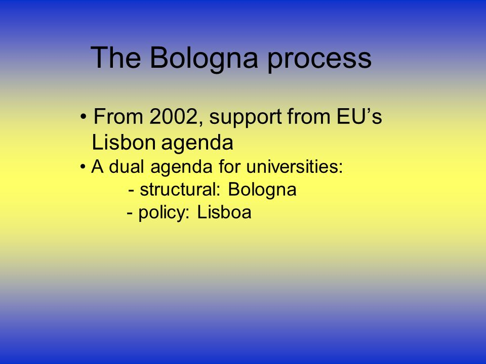 The Bologna process From 2002, support from EUs Lisbon agenda A dual agenda for universities: - structural: Bologna - policy: Lisboa