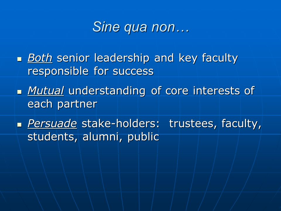 Sine qua non… Both senior leadership and key faculty responsible for success Both senior leadership and key faculty responsible for success Mutual understanding of core interests of each partner Mutual understanding of core interests of each partner Persuade stake-holders: trustees, faculty, students, alumni, public Persuade stake-holders: trustees, faculty, students, alumni, public