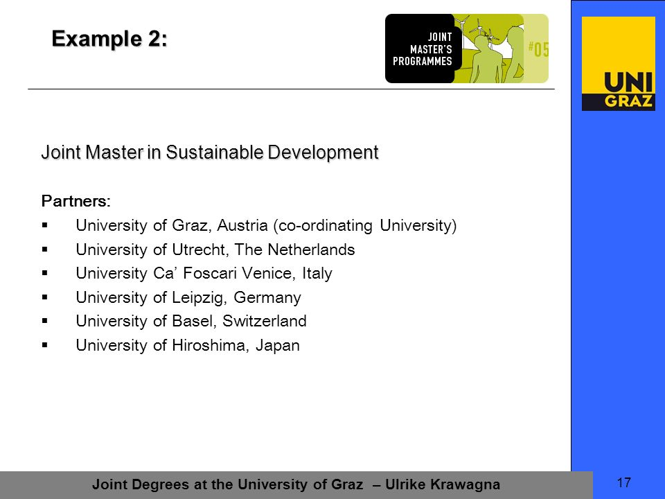 Joint Degrees at the University of Graz – Ulrike Krawagna 17 Example 2: Joint Master in Sustainable Development Partners: University of Graz, Austria (co-ordinating University) University of Utrecht, The Netherlands University Ca Foscari Venice, Italy University of Leipzig, Germany University of Basel, Switzerland University of Hiroshima, Japan