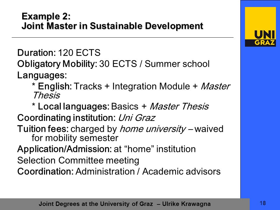 Joint Degrees at the University of Graz – Ulrike Krawagna 18 Example 2: Joint Master in Sustainable Development Duration: 120 ECTS Obligatory Mobility: 30 ECTS / Summer school Languages: * English: Tracks + Integration Module + Master Thesis * Local languages: Basics + Master Thesis Coordinating institution: Uni Graz Tuition fees: charged by home university – waived for mobility semester Application/Admission: at home institution Selection Committee meeting Coordination: Administration / Academic advisors