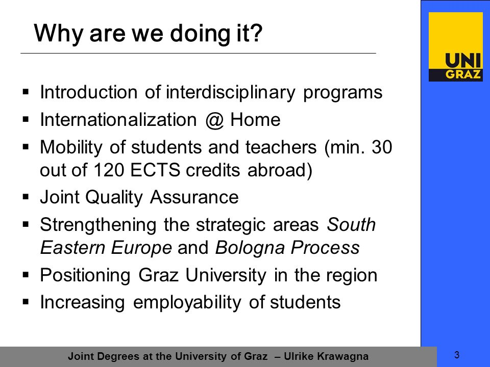 Joint Degrees at the University of Graz – Ulrike Krawagna 3 Why are we doing it.