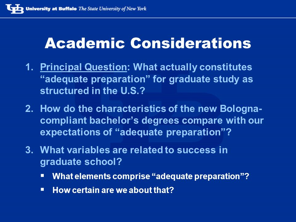 Academic Considerations 1.Principal Question: What actually constitutes adequate preparation for graduate study as structured in the U.S..