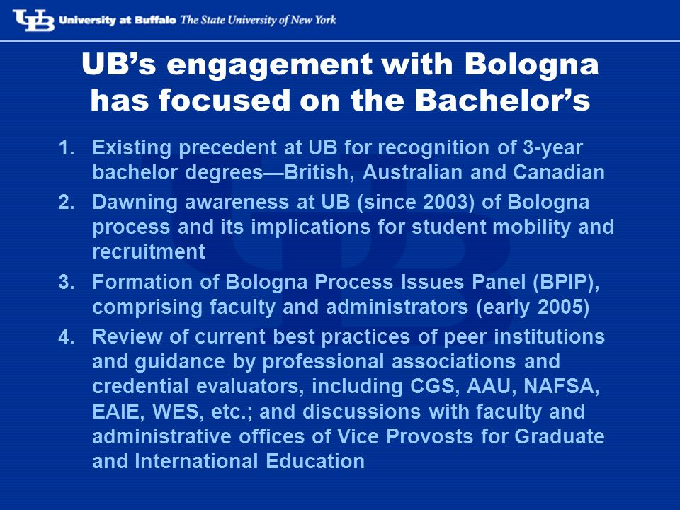 UBs engagement with Bologna has focused on the Bachelors 1.Existing precedent at UB for recognition of 3-year bachelor degreesBritish, Australian and Canadian 2.Dawning awareness at UB (since 2003) of Bologna process and its implications for student mobility and recruitment 3.Formation of Bologna Process Issues Panel (BPIP), comprising faculty and administrators (early 2005) 4.Review of current best practices of peer institutions and guidance by professional associations and credential evaluators, including CGS, AAU, NAFSA, EAIE, WES, etc.; and discussions with faculty and administrative offices of Vice Provosts for Graduate and International Education