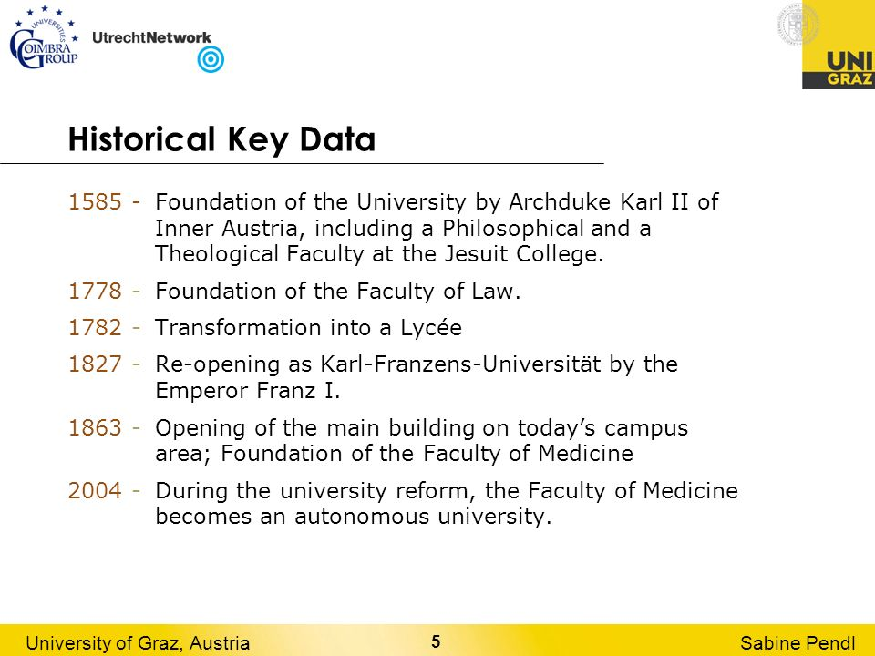 5 University of Graz, AustriaSabine Pendl Historical Key Data 1585 - Foundation of the University by Archduke Karl II of Inner Austria, including a Ph