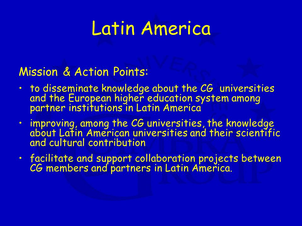 Latin America Mission & Action Points: to disseminate knowledge about the CG universities and the European higher education system among partner institutions in Latin America improving, among the CG universities, the knowledge about Latin American universities and their scientific and cultural contribution facilitate and support collaboration projects between CG members and partners in Latin America.