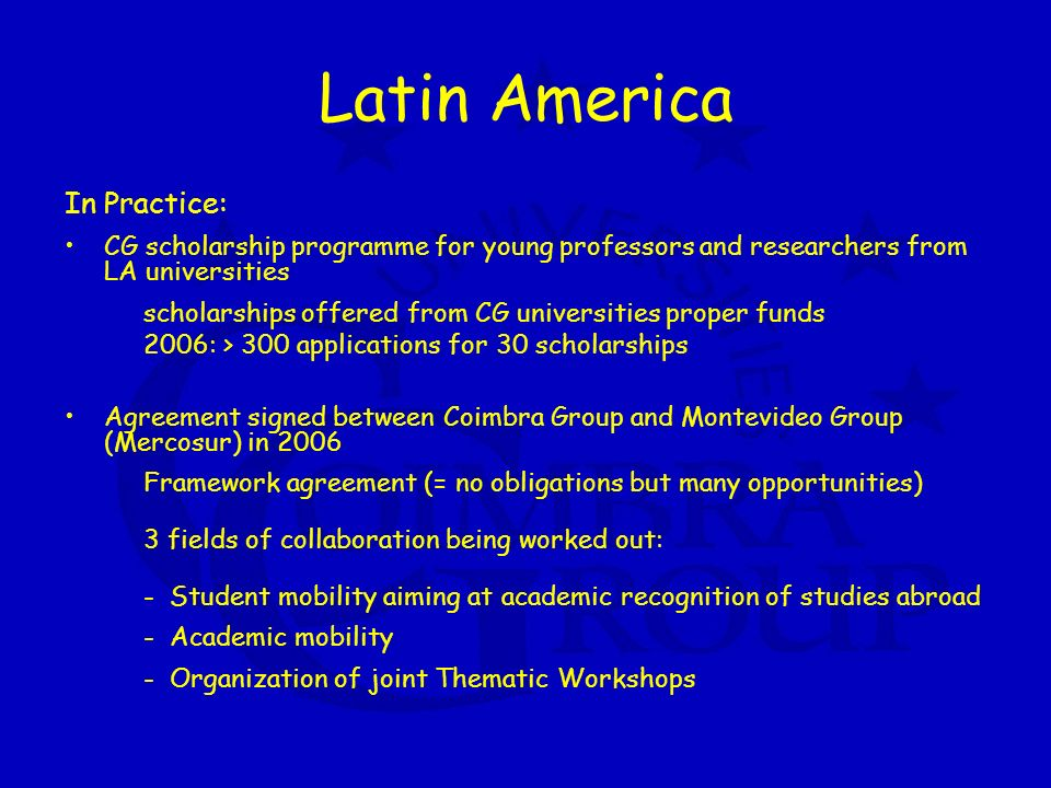 Latin America In Practice: CG scholarship programme for young professors and researchers from LA universities scholarships offered from CG universities proper funds 2006: > 300 applications for 30 scholarships Agreement signed between Coimbra Group and Montevideo Group (Mercosur) in 2006 Framework agreement (= no obligations but many opportunities) 3 fields of collaboration being worked out: - Student mobility aiming at academic recognition of studies abroad - Academic mobility - Organization of joint Thematic Workshops