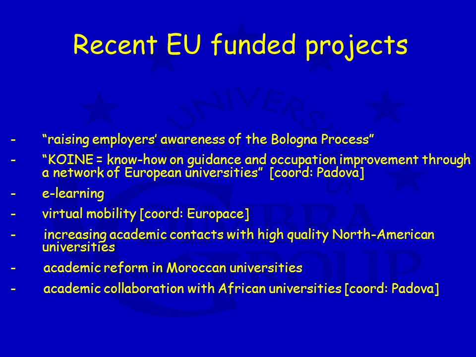 Recent EU funded projects -raising employers awareness of the Bologna Process -KOINE = know-how on guidance and occupation improvement through a network of European universities [coord: Padova] -e-learning -virtual mobility [coord: Europace] - increasing academic contacts with high quality North-American universities - academic reform in Moroccan universities - academic collaboration with African universities [coord: Padova]
