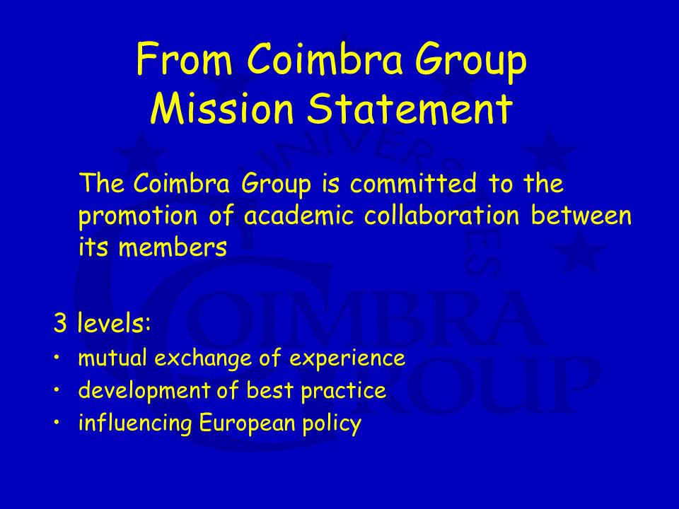 From Coimbra Group Mission Statement The Coimbra Group is committed to the promotion of academic collaboration between its members 3 levels: mutual exchange of experience development of best practice influencing European policy