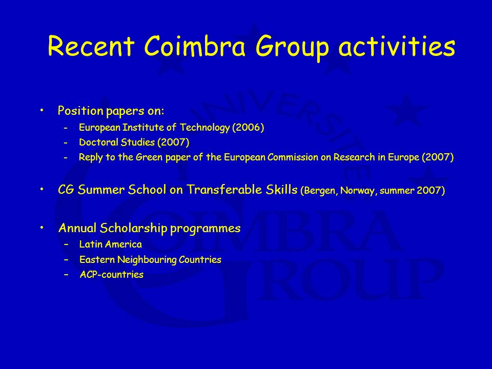 Recent Coimbra Group activities Position papers on: - European Institute of Technology (2006) - Doctoral Studies (2007) - Reply to the Green paper of the European Commission on Research in Europe (2007) CG Summer School on Transferable Skills (Bergen, Norway, summer 2007) Annual Scholarship programmes –Latin America –Eastern Neighbouring Countries –ACP-countries