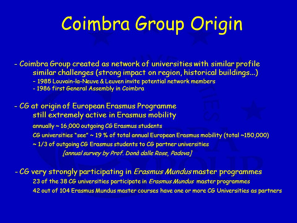 Coimbra Group Origin - Coimbra Group created as network of universities with similar profile similar challenges (strong impact on region, historical buildings...) - 1985 Louvain-la-Neuve & Leuven invite potential network members - 1986 first General Assembly in Coimbra - CG at origin of European Erasmus Programme still extremely active in Erasmus mobility annually ~ 16,000 outgoing CG Erasmus students CG universities see ~ 19 % of total annual European Erasmus mobility (total ~150,000) ~ 1/3 of outgoing CG Erasmus students to CG partner universities [annual survey by Prof.