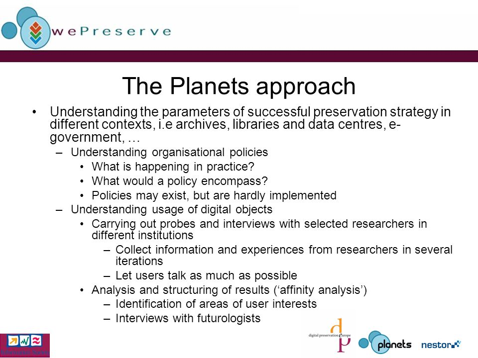 The Planets approach Understanding the parameters of successful preservation strategy in different contexts, i.e archives, libraries and data centres, e- government, … –Understanding organisational policies What is happening in practice.