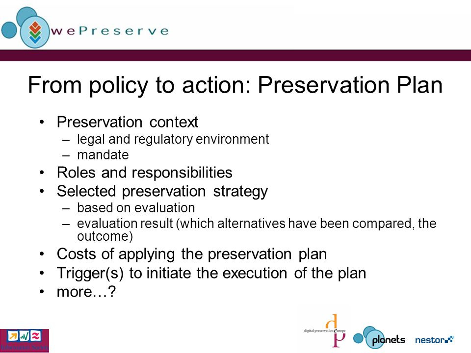 From policy to action: Preservation Plan Preservation context –legal and regulatory environment –mandate Roles and responsibilities Selected preservation strategy –based on evaluation –evaluation result (which alternatives have been compared, the outcome) Costs of applying the preservation plan Trigger(s) to initiate the execution of the plan more…