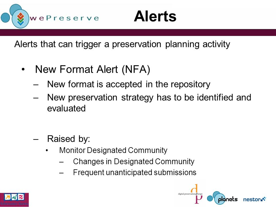 Alerts New Format Alert (NFA) –New format is accepted in the repository –New preservation strategy has to be identified and evaluated –Raised by: Monitor Designated Community –Changes in Designated Community –Frequent unanticipated submissions Alerts that can trigger a preservation planning activity