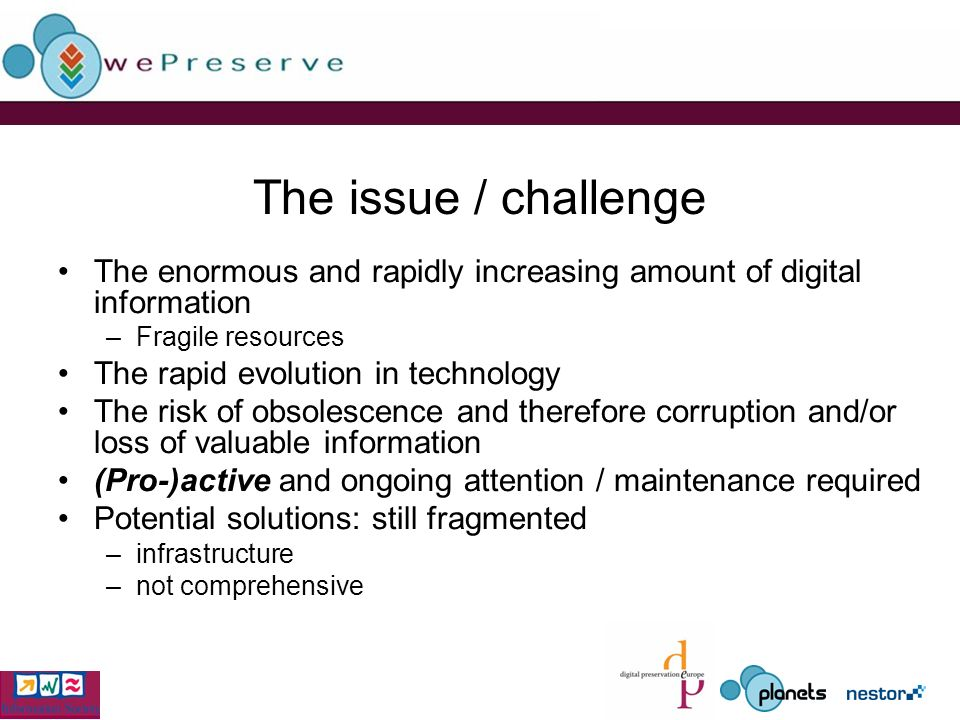The issue / challenge The enormous and rapidly increasing amount of digital information –Fragile resources The rapid evolution in technology The risk of obsolescence and therefore corruption and/or loss of valuable information (Pro-)active and ongoing attention / maintenance required Potential solutions: still fragmented –infrastructure –not comprehensive