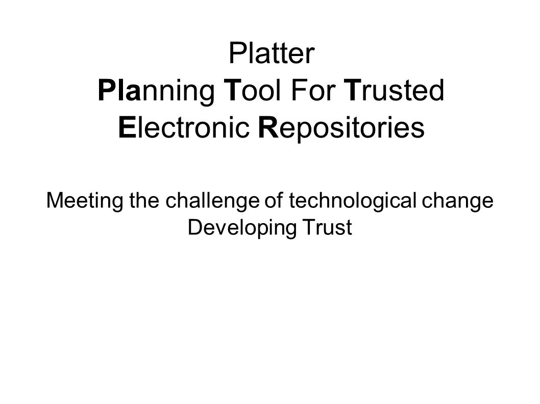 Platter Planning Tool For Trusted Electronic Repositories Meeting the challenge of technological change Developing Trust