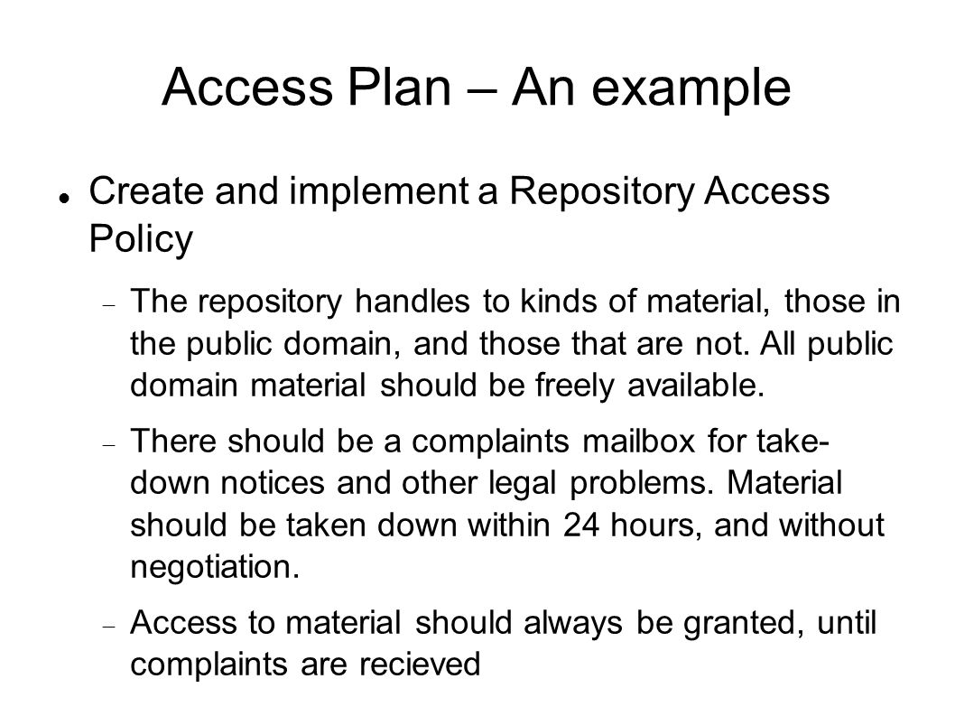 Access Plan – An example Create and implement a Repository Access Policy The repository handles to kinds of material, those in the public domain, and