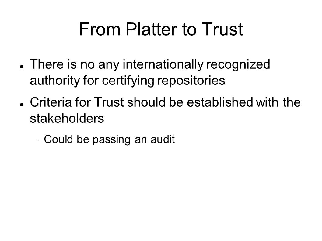From Platter to Trust The Strategic Objective Plans have largely been created from the requirements from Nestor and TRAC checklist Following PLATTER covers all the major points from these checklists The documentation strategy in Platter corresponds well to DRAMBORA The availability of all the documentation will make a DRAMBORA audit much easier