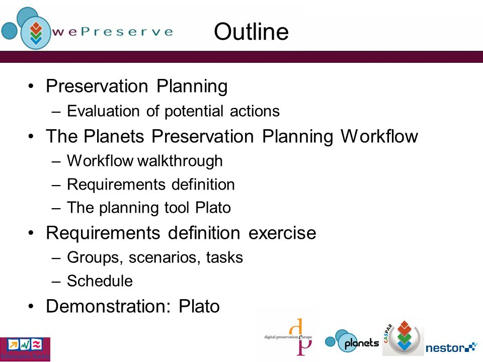 Outline Preservation Planning –Evaluation of potential actions The Planets Preservation Planning Workflow –Workflow walkthrough –Requirements definition –The planning tool Plato Requirements definition exercise –Groups, scenarios, tasks –Schedule Demonstration: Plato