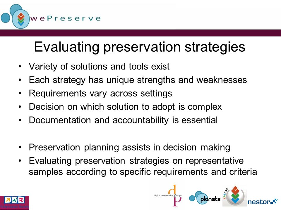 Evaluating preservation strategies Variety of solutions and tools exist Each strategy has unique strengths and weaknesses Requirements vary across set