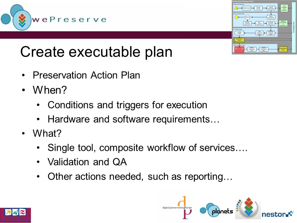 Create executable plan Preservation Action Plan When? Conditions and triggers for execution Hardware and software requirements… What? Single tool, com