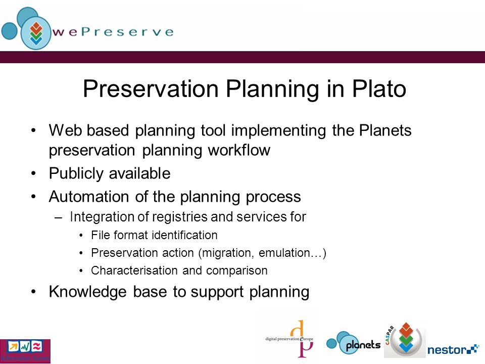 Preservation Planning in Plato Web based planning tool implementing the Planets preservation planning workflow Publicly available Automation of the planning process –Integration of registries and services for File format identification Preservation action (migration, emulation…) Characterisation and comparison Knowledge base to support planning