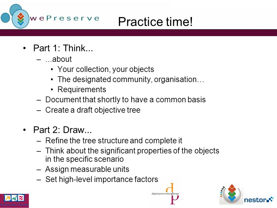Practice time! Part 1: Think... –...about Your collection, your objects The designated community, organisation… Requirements –Document that shortly to