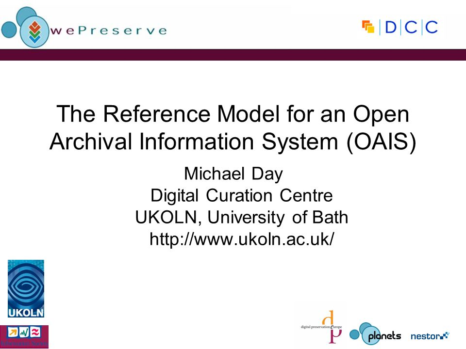 The Reference Model for an Open Archival Information System (OAIS) Michael Day Digital Curation Centre UKOLN, University of Bath http://www.ukoln.ac.uk/
