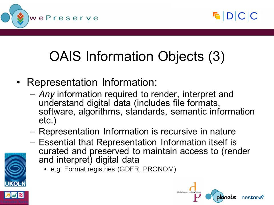 OAIS Information Objects (3) Representation Information: –Any information required to render, interpret and understand digital data (includes file formats, software, algorithms, standards, semantic information etc.) –Representation Information is recursive in nature –Essential that Representation Information itself is curated and preserved to maintain access to (render and interpret) digital data e.g.