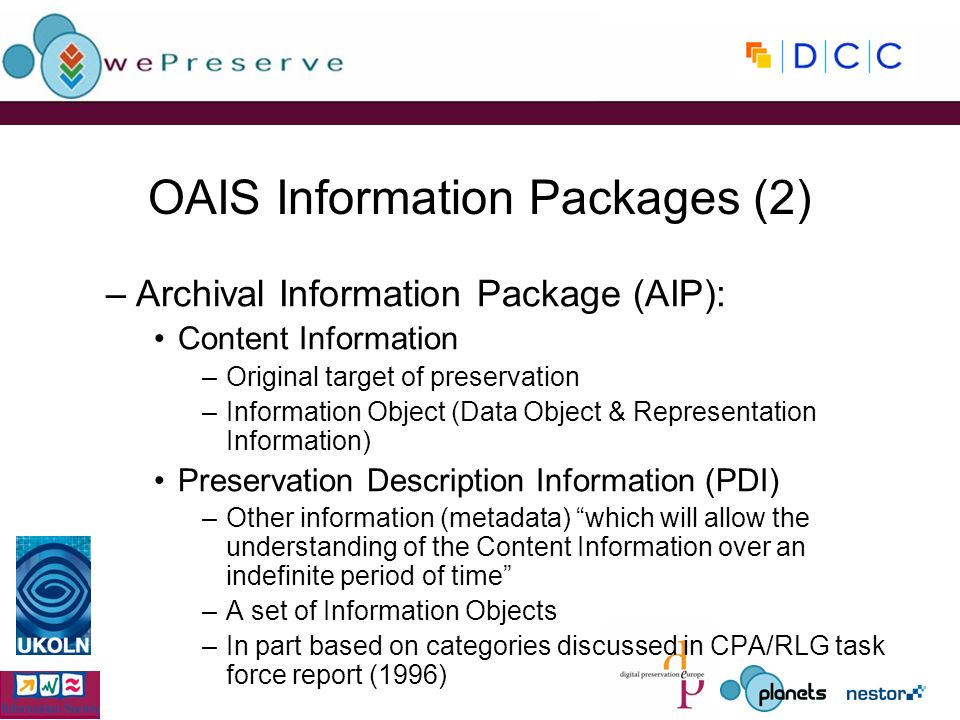 OAIS Information Packages (2) –Archival Information Package (AIP): Content Information –Original target of preservation –Information Object (Data Object & Representation Information) Preservation Description Information (PDI) –Other information (metadata) which will allow the understanding of the Content Information over an indefinite period of time –A set of Information Objects –In part based on categories discussed in CPA/RLG task force report (1996)