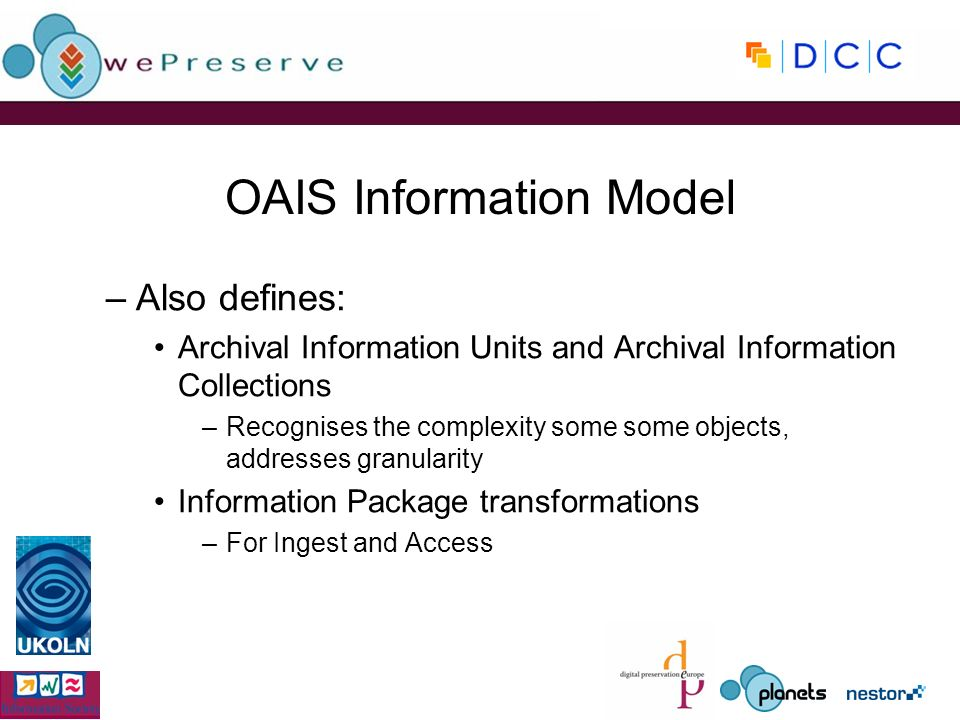 OAIS Information Model –Also defines: Archival Information Units and Archival Information Collections –Recognises the complexity some some objects, addresses granularity Information Package transformations –For Ingest and Access