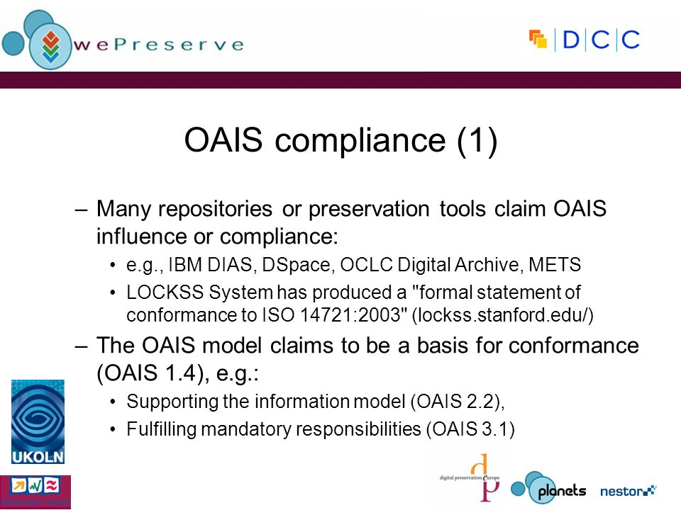 OAIS compliance (1) –Many repositories or preservation tools claim OAIS influence or compliance: e.g., IBM DIAS, DSpace, OCLC Digital Archive, METS LOCKSS System has produced a formal statement of conformance to ISO 14721:2003 (lockss.stanford.edu/) –The OAIS model claims to be a basis for conformance (OAIS 1.4), e.g.: Supporting the information model (OAIS 2.2), Fulfilling mandatory responsibilities (OAIS 3.1)