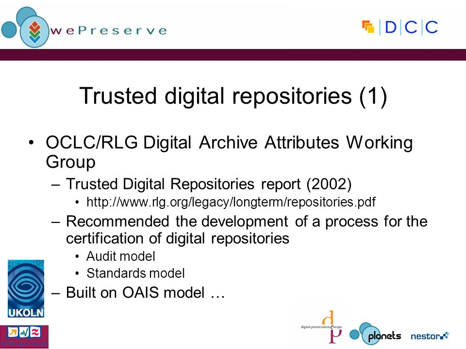 Trusted digital repositories (1) OCLC/RLG Digital Archive Attributes Working Group –Trusted Digital Repositories report (2002) http://www.rlg.org/legacy/longterm/repositories.pdf –Recommended the development of a process for the certification of digital repositories Audit model Standards model –Built on OAIS model …