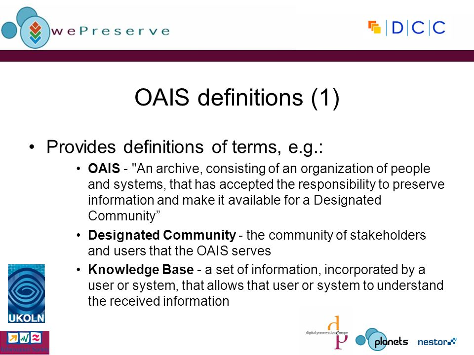 OAIS definitions (1) Provides definitions of terms, e.g.: OAIS - An archive, consisting of an organization of people and systems, that has accepted the responsibility to preserve information and make it available for a Designated Community Designated Community - the community of stakeholders and users that the OAIS serves Knowledge Base - a set of information, incorporated by a user or system, that allows that user or system to understand the received information