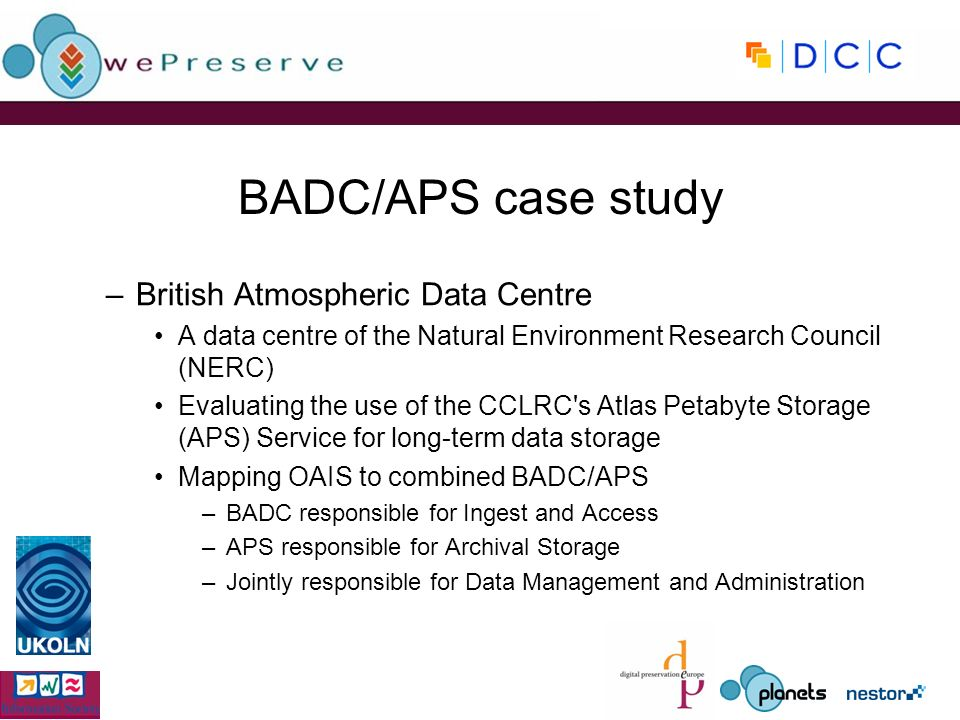 BADC/APS case study –British Atmospheric Data Centre A data centre of the Natural Environment Research Council (NERC) Evaluating the use of the CCLRC s Atlas Petabyte Storage (APS) Service for long-term data storage Mapping OAIS to combined BADC/APS –BADC responsible for Ingest and Access –APS responsible for Archival Storage –Jointly responsible for Data Management and Administration