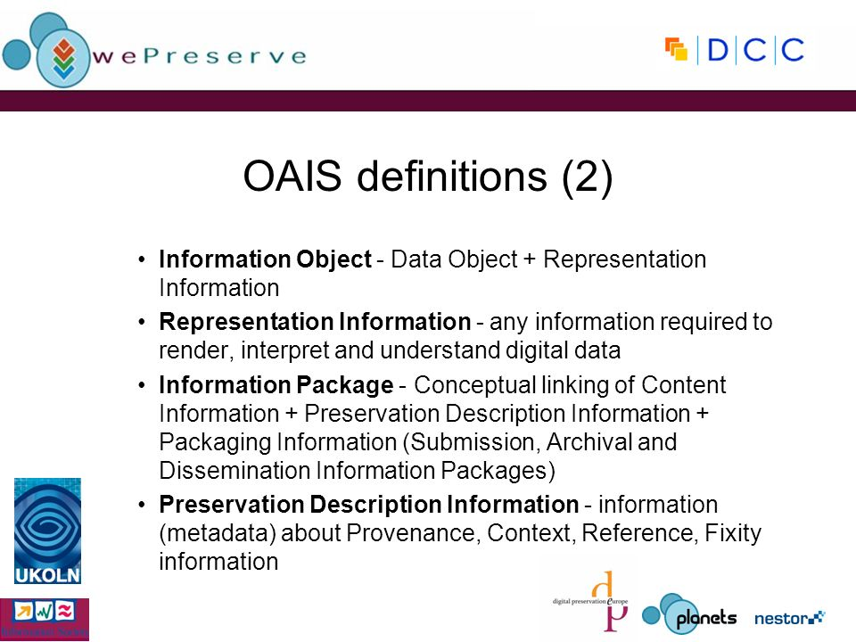 OAIS definitions (2) Information Object - Data Object + Representation Information Representation Information - any information required to render, interpret and understand digital data Information Package - Conceptual linking of Content Information + Preservation Description Information + Packaging Information (Submission, Archival and Dissemination Information Packages) Preservation Description Information - information (metadata) about Provenance, Context, Reference, Fixity information