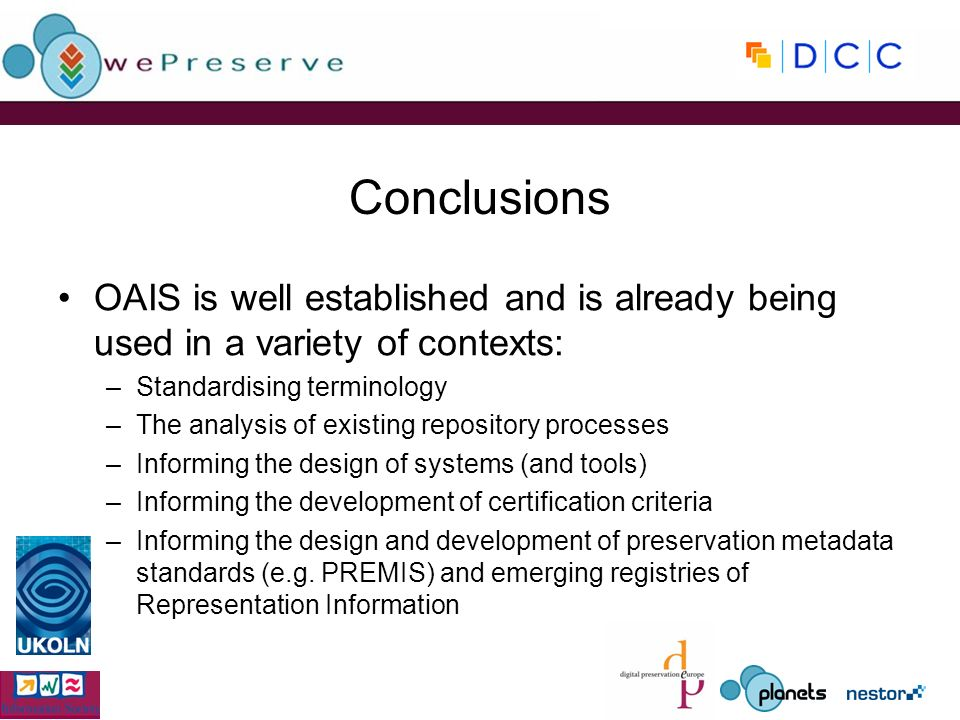 OAIS is well established and is already being used in a variety of contexts: –Standardising terminology –The analysis of existing repository processes –Informing the design of systems (and tools) –Informing the development of certification criteria –Informing the design and development of preservation metadata standards (e.g.