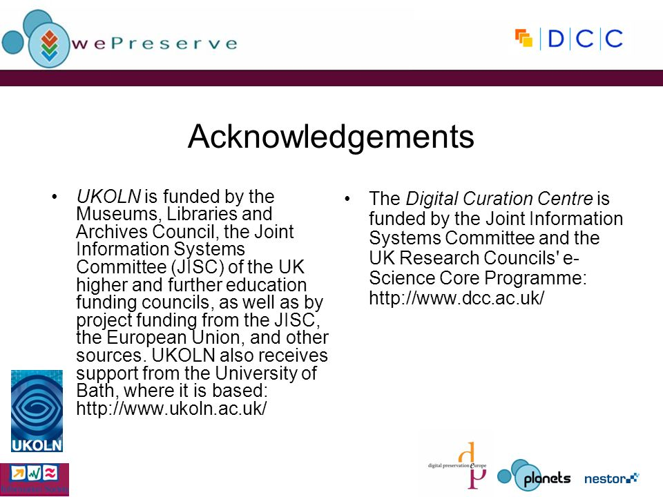 Acknowledgements UKOLN is funded by the Museums, Libraries and Archives Council, the Joint Information Systems Committee (JISC) of the UK higher and further education funding councils, as well as by project funding from the JISC, the European Union, and other sources.
