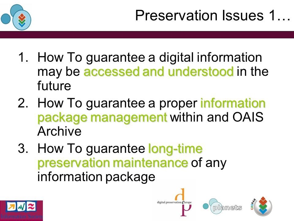 Preservation Issues 1… accessed and understood 1.How To guarantee a digital information may be accessed and understood in the future information package management 2.How To guarantee a proper information package management within and OAIS Archive long-time preservation maintenance 3.How To guarantee long-time preservation maintenance of any information package