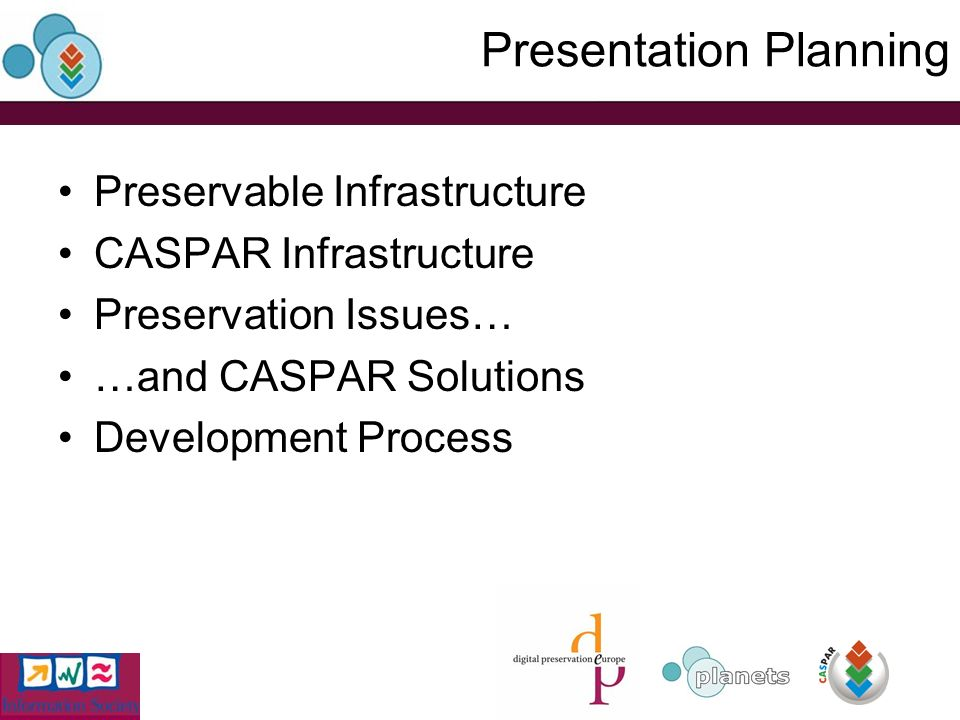 Presentation Planning Preservable Infrastructure CASPAR Infrastructure Preservation Issues… …and CASPAR Solutions Development Process